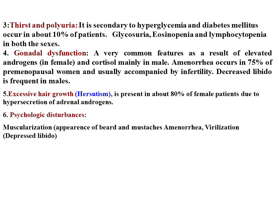 3:Thirst and polyuria: It is secondary to hyperglycemia and diabetes mellitus occur in about 10% of patients. Glycosuria, Eosinopenia and lymphocytopenia in both the sexes.
