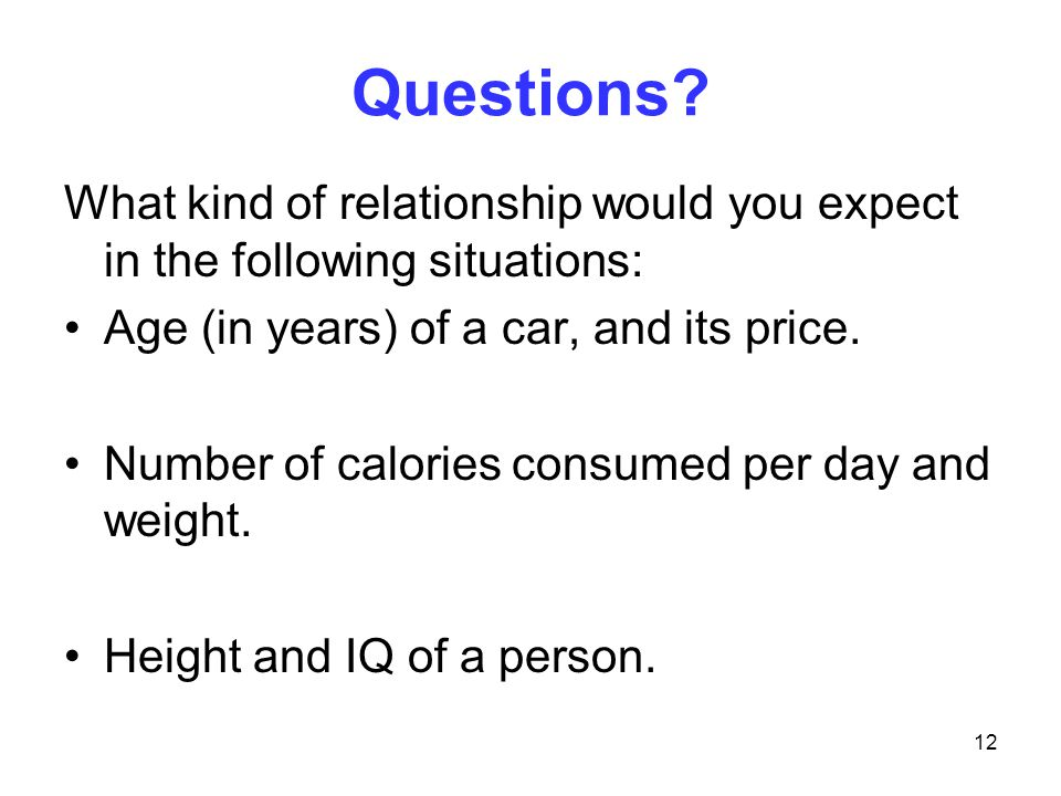 Questions What kind of relationship would you expect in the following situations: Age (in years) of a car, and its price.