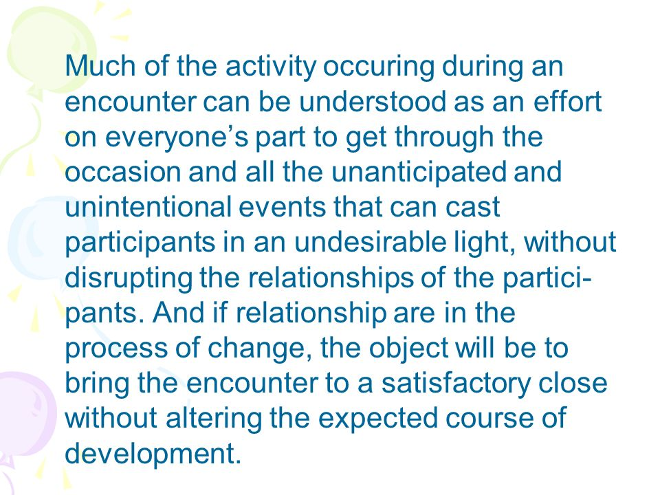 Much of the activity occuring during an encounter can be understood as an effort on everyone's part to get through the occasion and all the unanticipated and unintentional events that can cast participants in an undesirable light, without disrupting the relationships of the partici- pants.