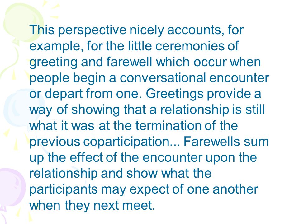 This perspective nicely accounts, for example, for the little ceremonies of greeting and farewell which occur when people begin a conversational encounter or depart from one.