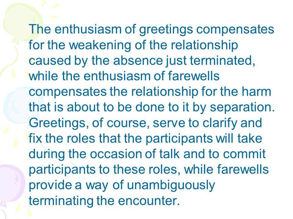 The enthusiasm of greetings compensates for the weakening of the relationship caused by the absence just terminated, while the enthusiasm of farewells compensates the relationship for the harm that is about to be done to it by separation.