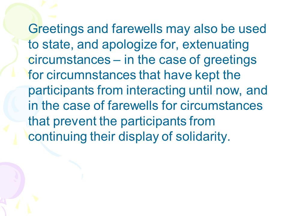 Greetings and farewells may also be used to state, and apologize for, extenuating circumstances – in the case of greetings for circumnstances that have kept the participants from interacting until now, and in the case of farewells for circumstances that prevent the participants from continuing their display of solidarity.