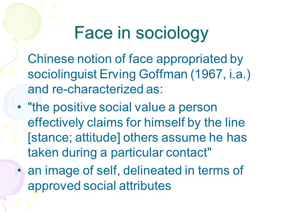 Face in sociology Chinese notion of face appropriated by sociolinguist Erving Goffman (1967, i.a.) and re-characterized as: