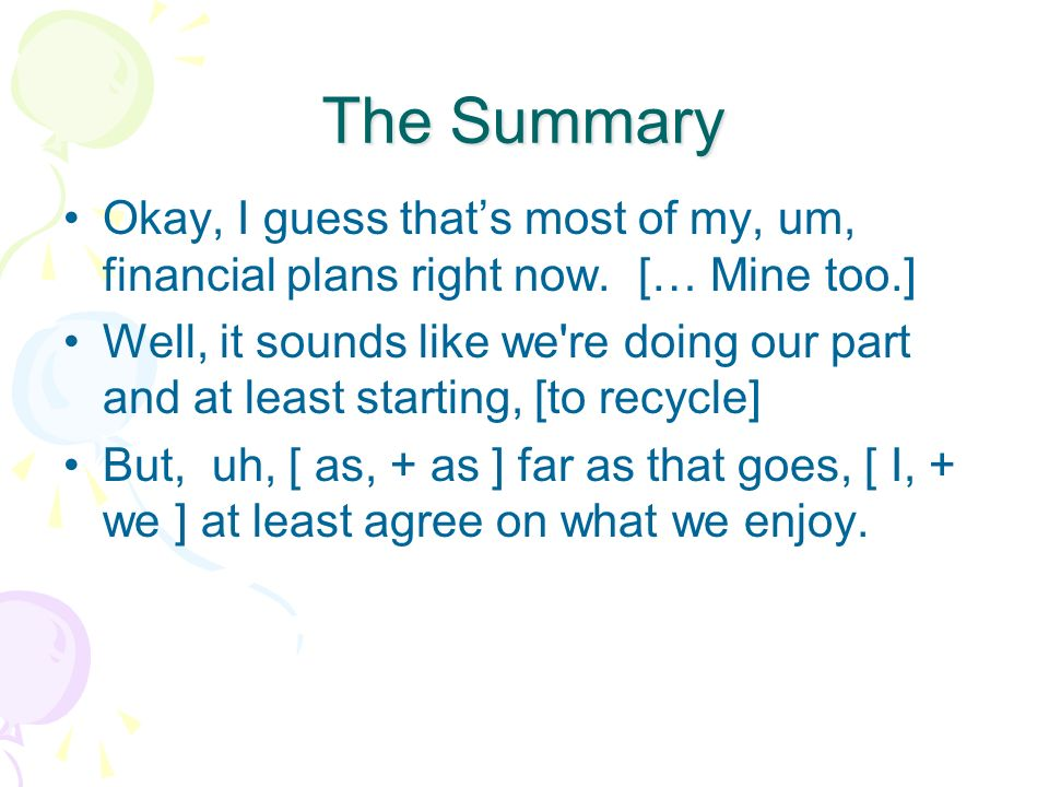 The Summary Okay, I guess that's most of my, um, financial plans right now. [… Mine too.]