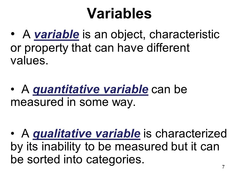 Variables A variable is an object, characteristic or property that can have different values. A quantitative variable can be measured in some way.