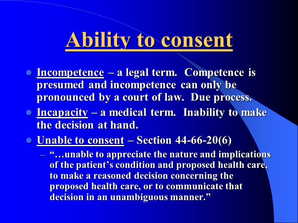 Ability to consent Incompetence – a legal term. Competence is presumed and incompetence can only be pronounced by a court of law. Due process.