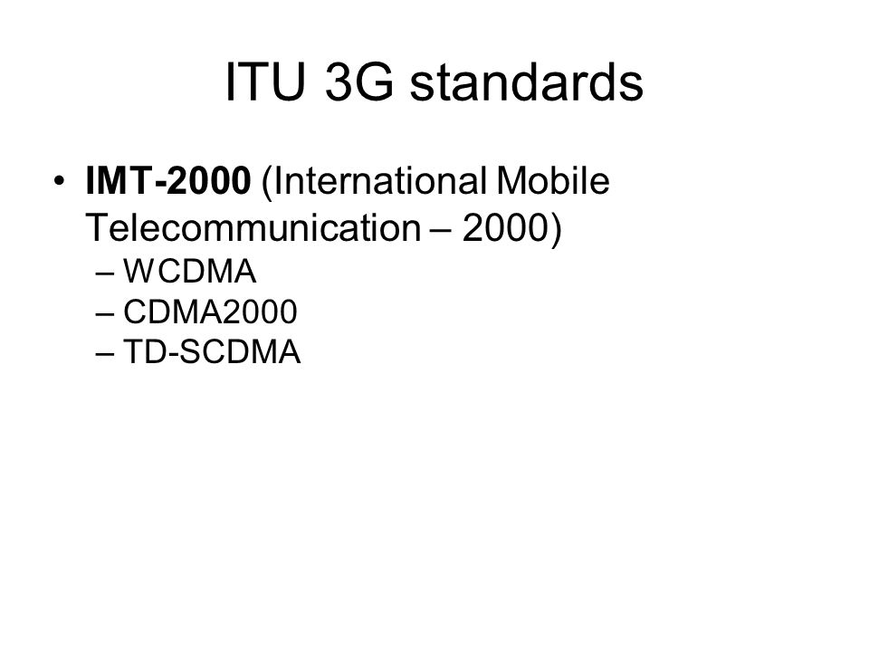 ITU 3G standards IMT-2000 (International Mobile Telecommunication – 2000) WCDMA CDMA2000 TD-SCDMA