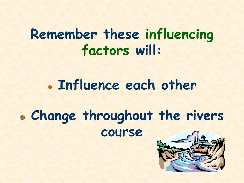 Remember these influencing factors will: