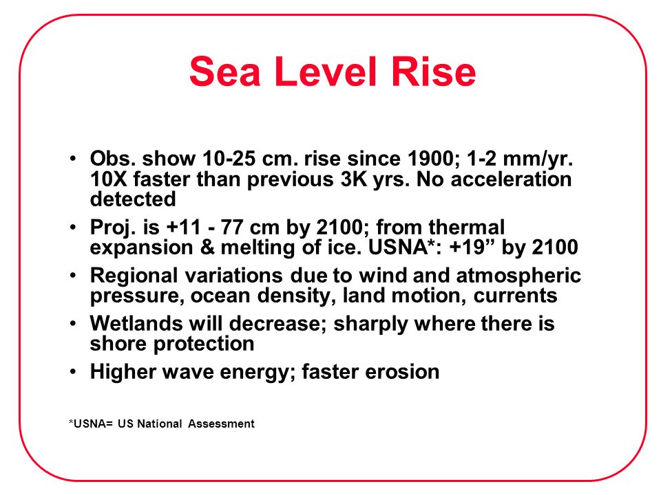 Sea Level Rise Obs. show cm. rise since 1900; 1-2 mm/yr. 10X faster than previous 3K yrs. No acceleration detected.