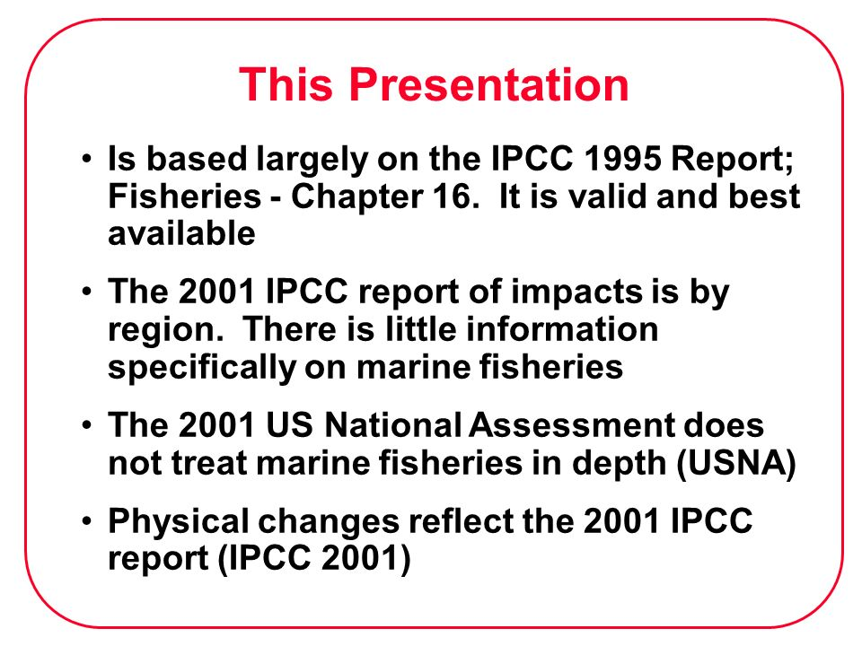 This Presentation Is based largely on the IPCC 1995 Report; Fisheries - Chapter 16. It is valid and best available.