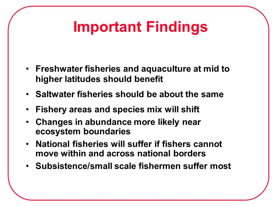 Important Findings Freshwater fisheries and aquaculture at mid to higher latitudes should benefit. Saltwater fisheries should be about the same.