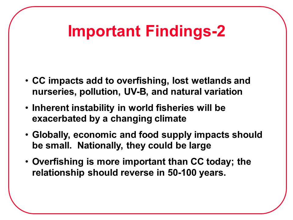 Important Findings-2 CC impacts add to overfishing, lost wetlands and nurseries, pollution, UV-B, and natural variation.