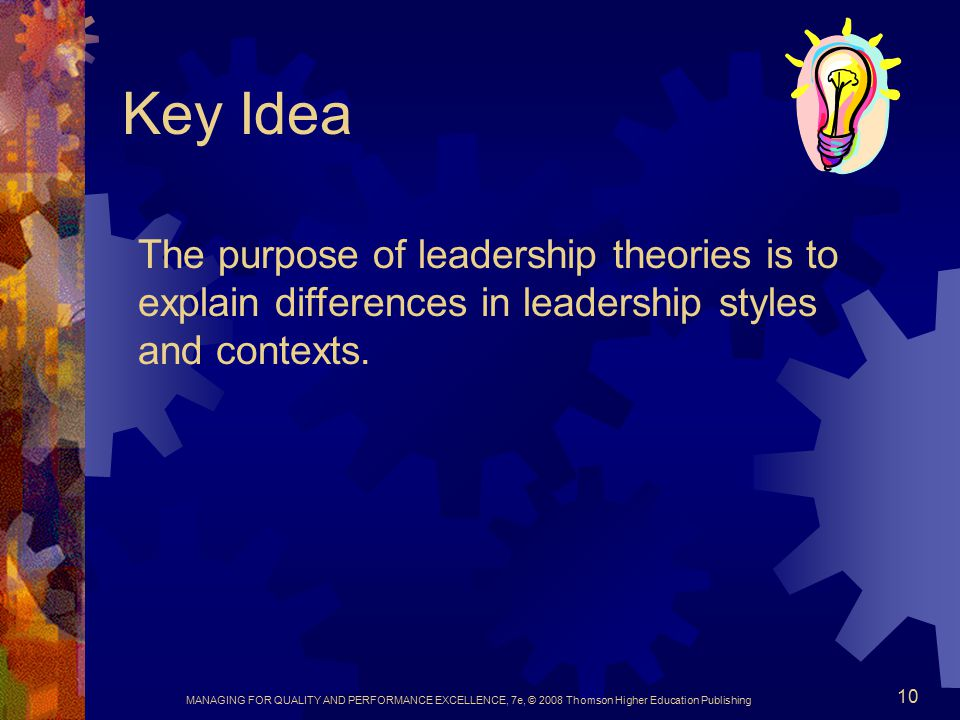 Key Idea The purpose of leadership theories is to explain differences in leadership styles and contexts.