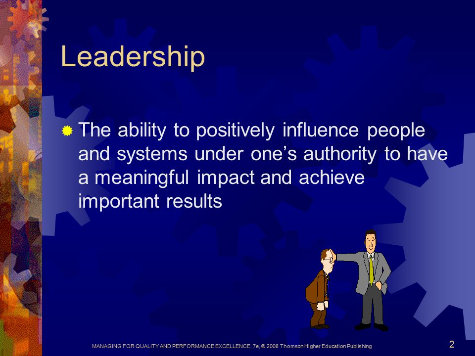 Leadership The ability to positively influence people and systems under one's authority to have a meaningful impact and achieve important results.