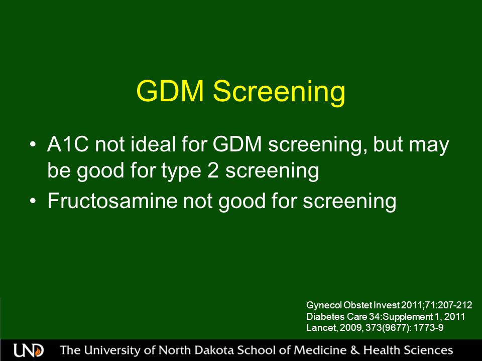 GDM Screening A1C not ideal for GDM screening, but may be good for type 2 screening. Fructosamine not good for screening.