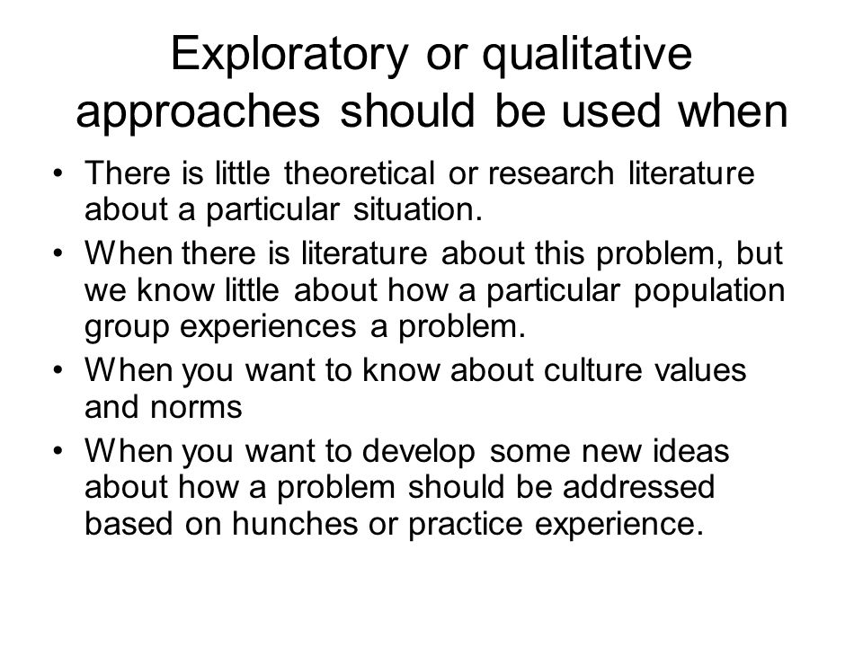 Exploratory or qualitative approaches should be used when