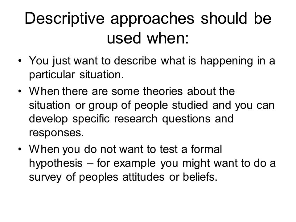 Descriptive approaches should be used when: