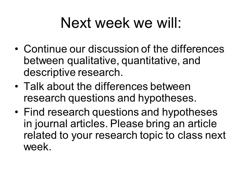 Next week we will: Continue our discussion of the differences between qualitative, quantitative, and descriptive research.