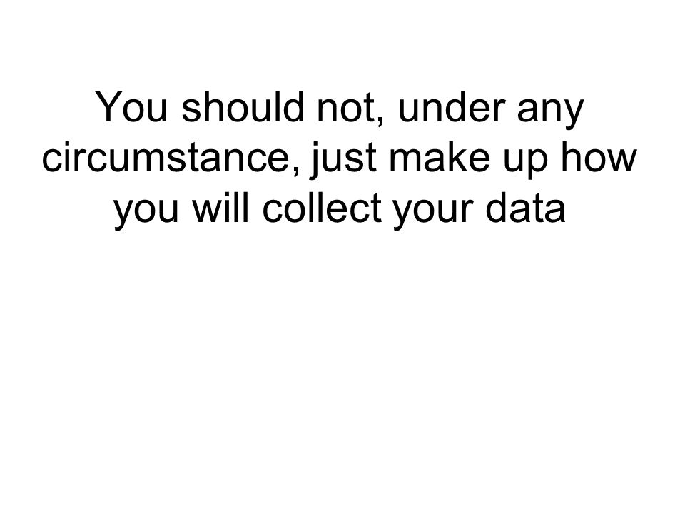 You should not, under any circumstance, just make up how you will collect your data
