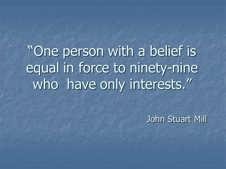 One person with a belief is equal in force to ninety-nine who have only interests. John Stuart Mill