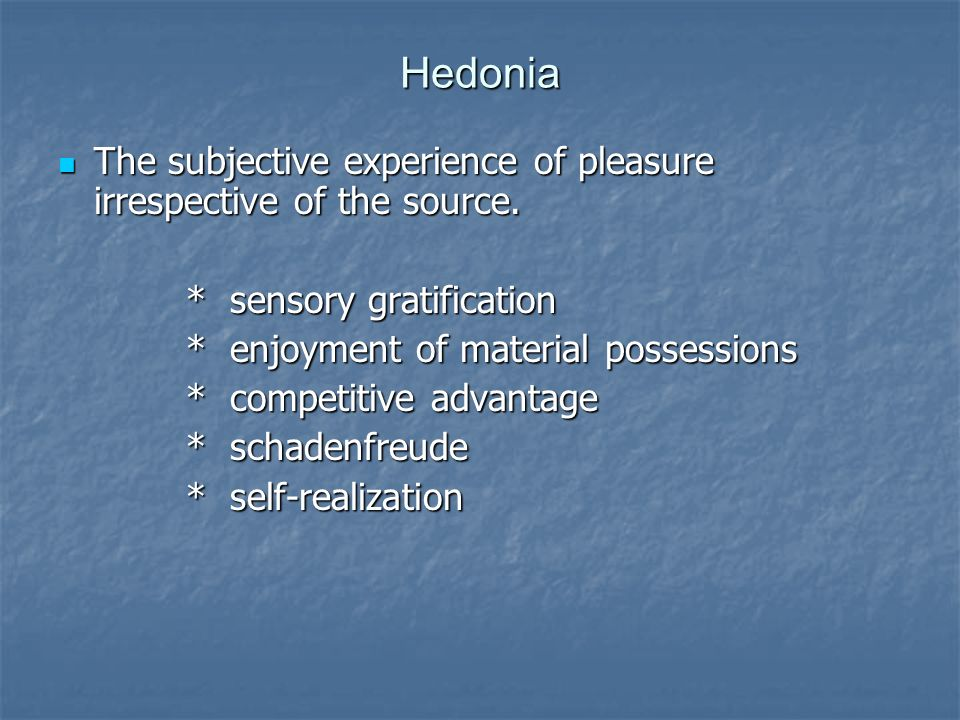 Hedonia The subjective experience of pleasure irrespective of the source. * sensory gratification.