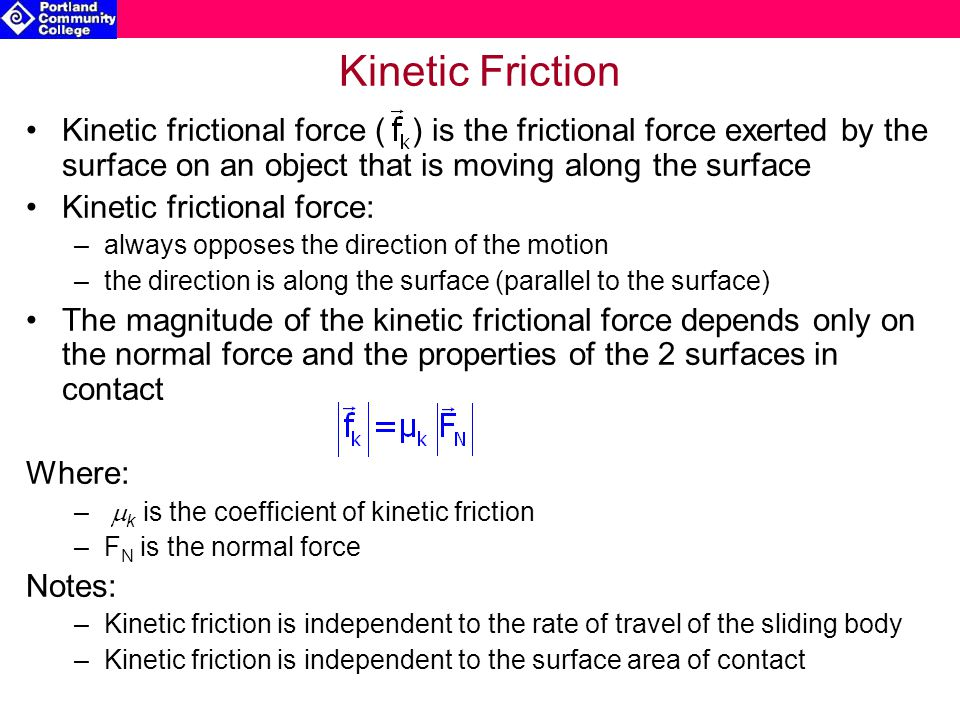Kinetic Friction Kinetic frictional force ( ) is the frictional force exerted by the surface on an object that is moving along the surface.