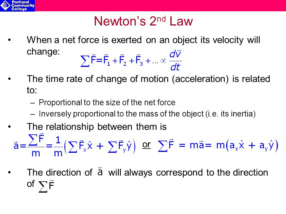 Newton's 2nd Law When a net force is exerted on an object its velocity will change: The time rate of change of motion (acceleration) is related to: