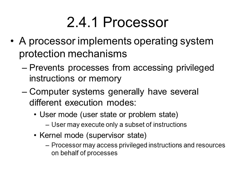 2.4.1 Processor A processor implements operating system protection mechanisms. Prevents processes from accessing privileged instructions or memory.