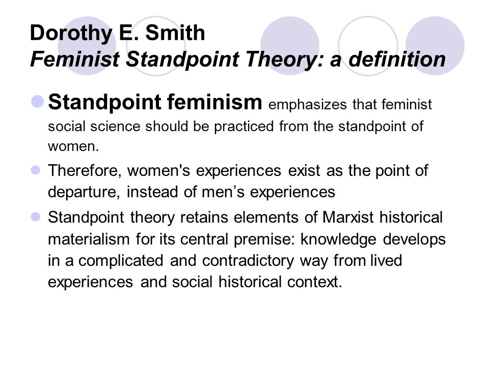 feminist standpoint theory Sociology 319 – contemporary social theories march 22, 2006  feminist standpoint theory – dorothy smith  1 overview feminists have often argued that social science disciplines have been constructed by men, with a male-oriented view of the world, one that examines only the issues in the male, public social world.
