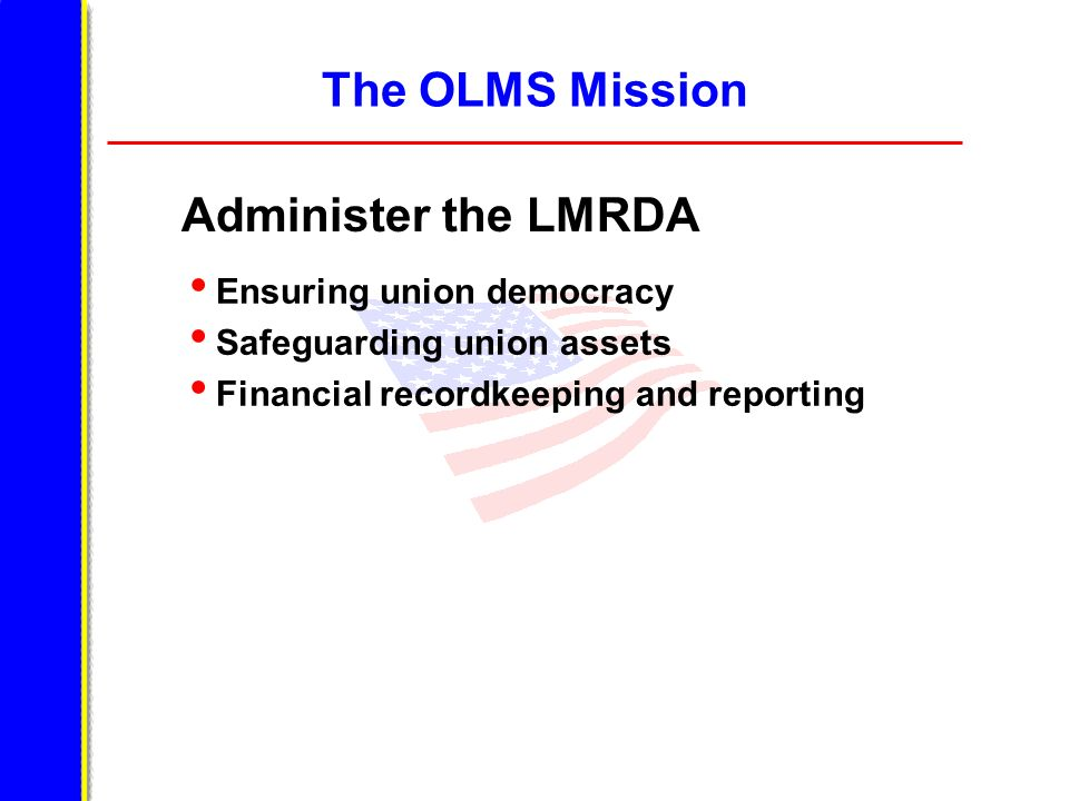 The OLMS Mission Administer the LMRDA Ensuring union democracy