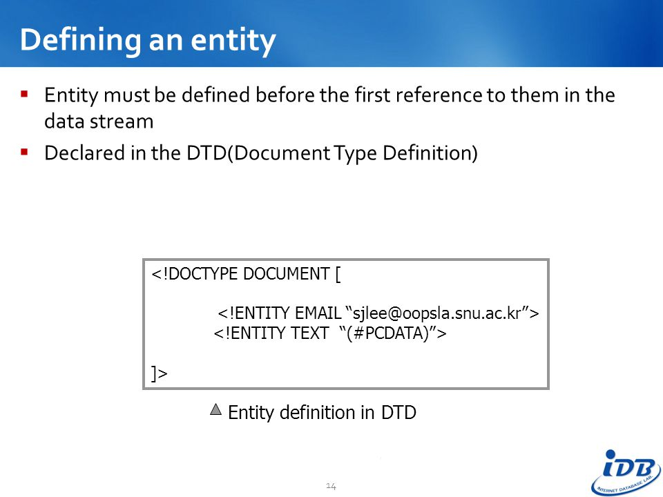 Defining an entity Entity must be defined before the first reference to them in the data stream. Declared in the DTD(Document Type Definition)