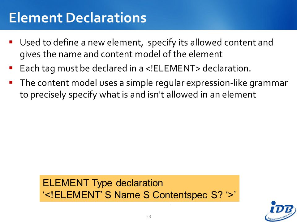 Element Declarations Used to define a new element, specify its allowed content and gives the name and content model of the element.