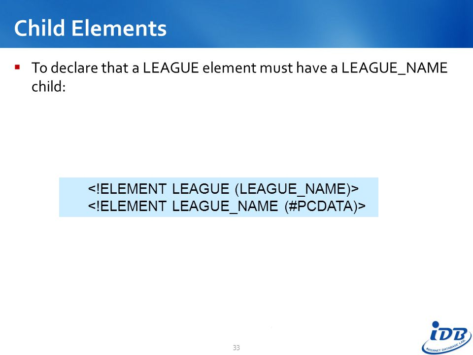 Child Elements To declare that a LEAGUE element must have a LEAGUE_NAME child: <!ELEMENT LEAGUE (LEAGUE_NAME)>