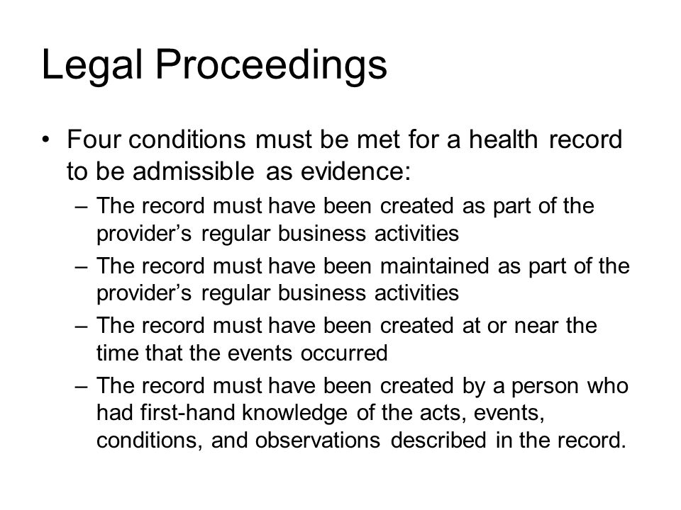 Legal Proceedings Four conditions must be met for a health record to be admissible as evidence: