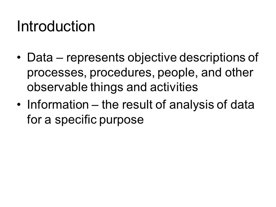Introduction Data – represents objective descriptions of processes, procedures, people, and other observable things and activities.