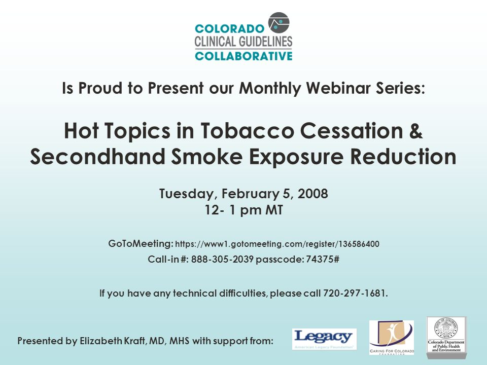 Is Proud to Present our Monthly Webinar Series: Hot Topics in Tobacco Cessation & Secondhand Smoke Exposure Reduction Tuesday, February 5, 2008 12- 1 pm MT GoToMeeting: https://www1.gotomeeting.com/register/136586400 Call-in #: 888-305-2039 passcode: 74375# If you have any technical difficulties, please call 720-297-1681.