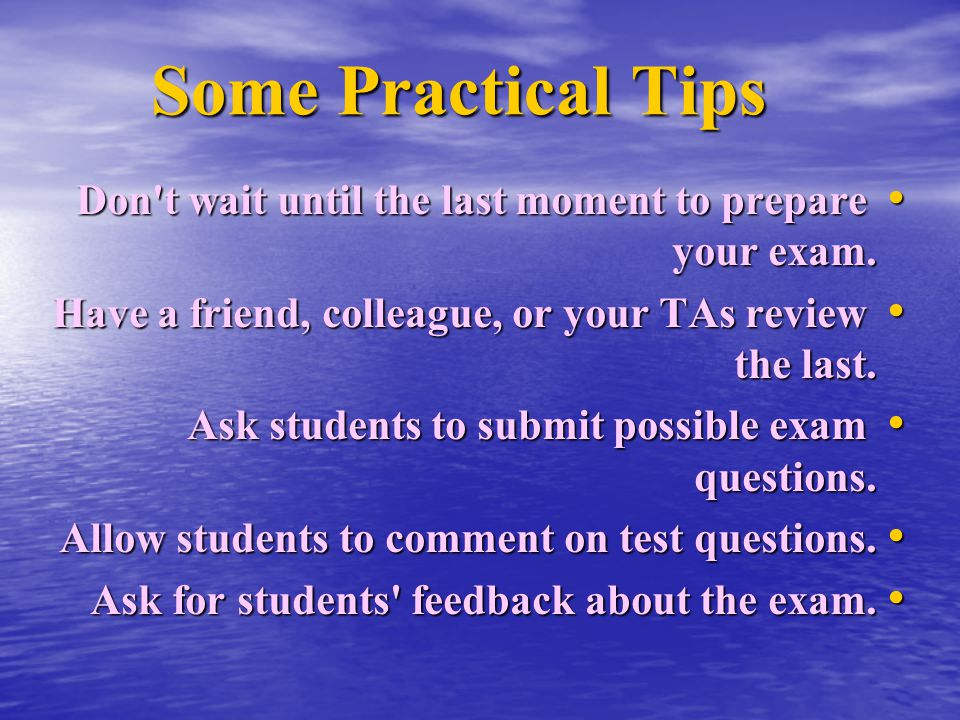 Some Practical Tips Don t wait until the last moment to prepare your exam. Have a friend, colleague, or your TAs review the last.