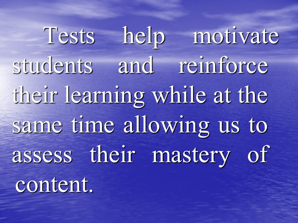 Tests help motivate students and reinforce their learning while at the same time allowing us to assess their mastery of content.