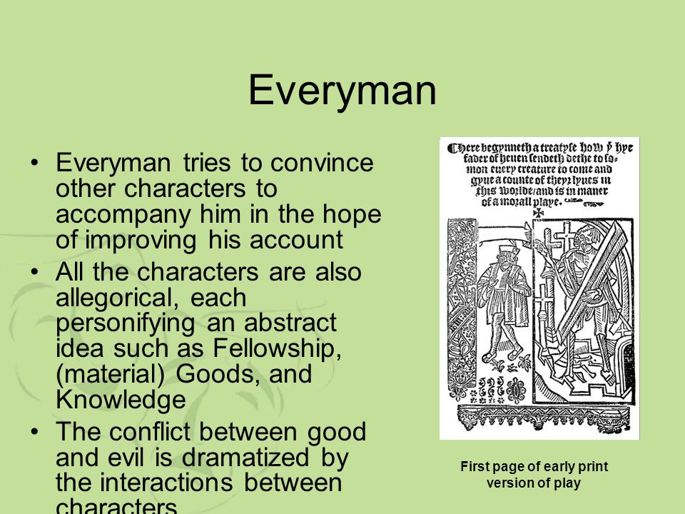 allegory of everyman Everyman first approaches fellowship who inquires the cause of his sadness fellowship protests that he will do anything for everyman even to avenging a wrong done.