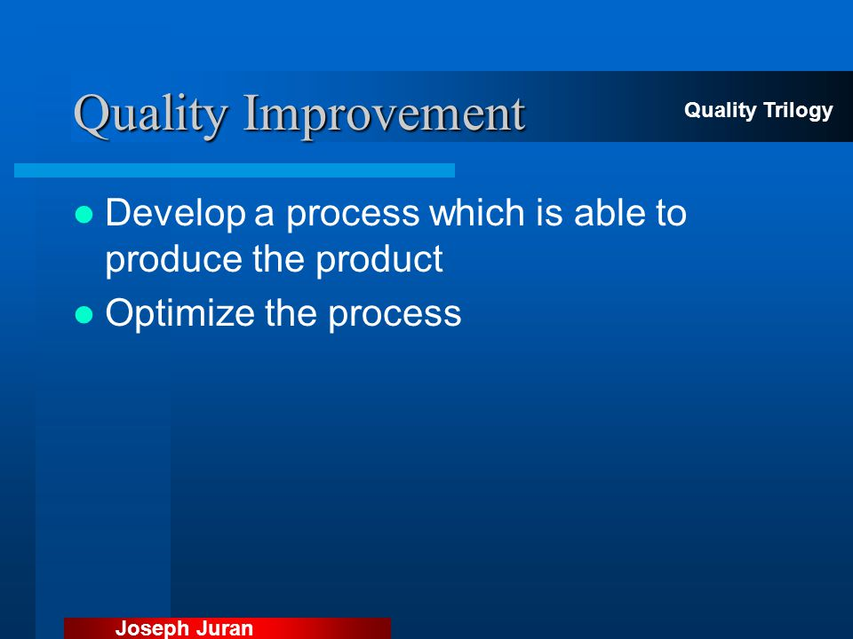 Quality Improvement Quality Trilogy. Develop a process which is able to produce the product. Optimize the process.