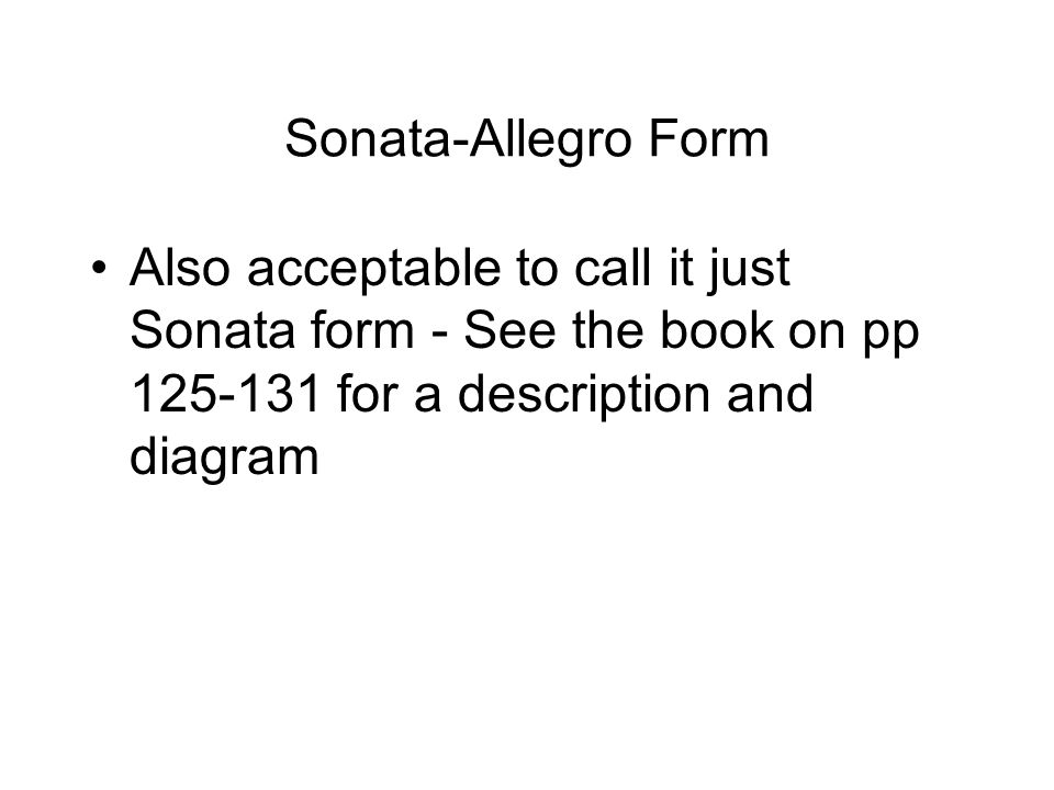 Sonata-Allegro Form Also acceptable to call it just Sonata form - See the book on pp for a description and diagram.