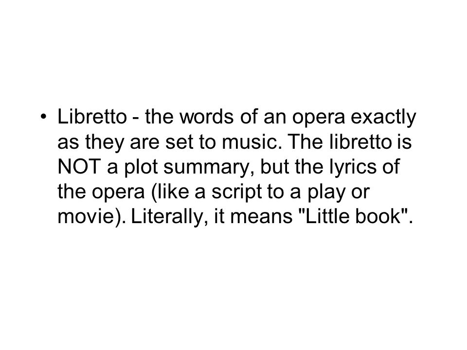 Libretto - the words of an opera exactly as they are set to music