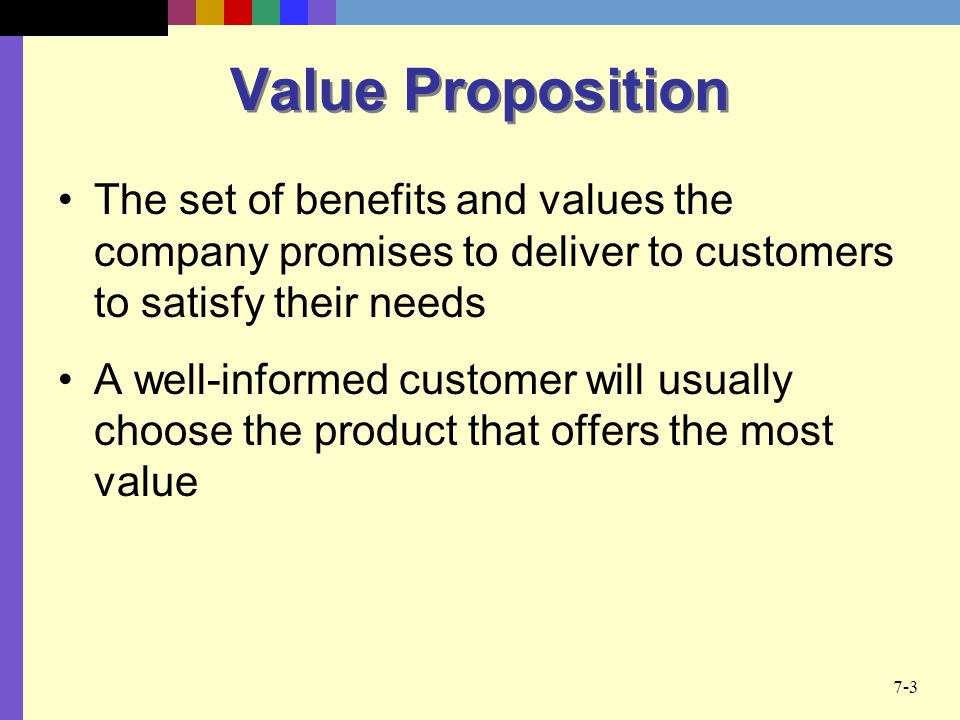Value Proposition The set of benefits and values the company promises to deliver to customers to satisfy their needs.