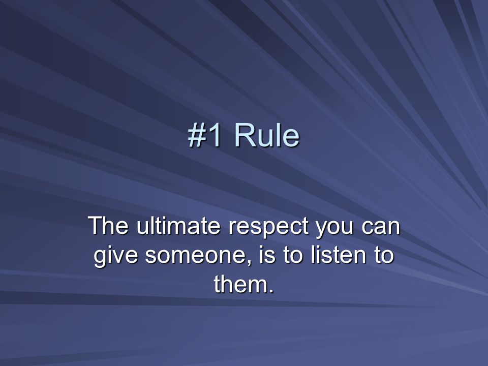 The ultimate respect you can give someone, is to listen to them.