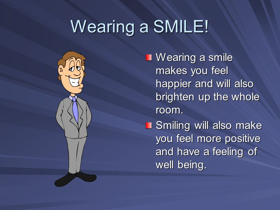 Wearing a SMILE! Wearing a smile makes you feel happier and will also brighten up the whole room.