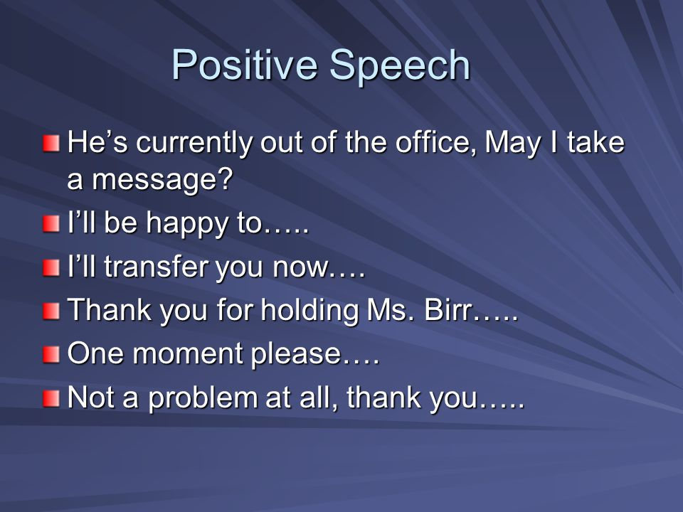 Positive Speech He's currently out of the office, May I take a message I'll be happy to….. I'll transfer you now….