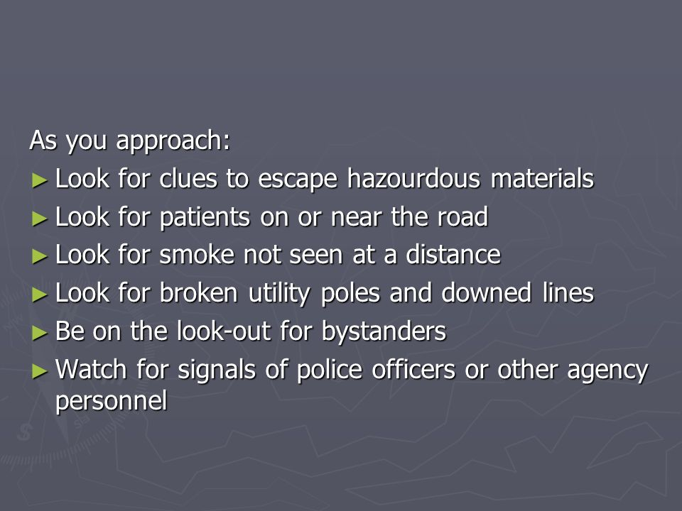 As you approach: Look for clues to escape hazourdous materials. Look for patients on or near the road.