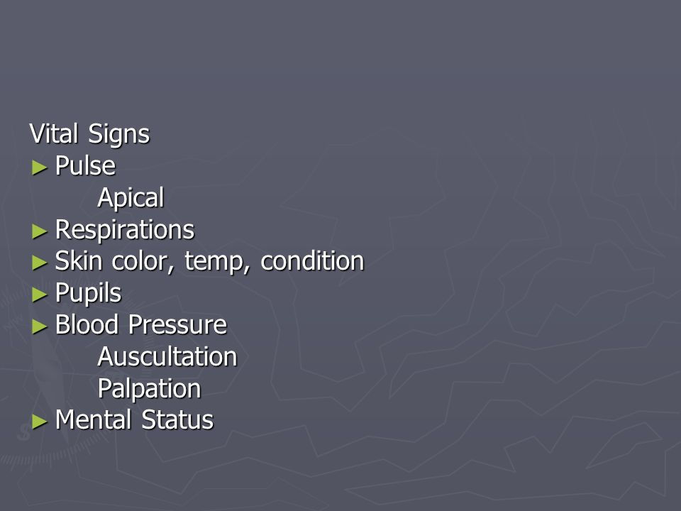 Vital Signs Pulse. Apical. Respirations. Skin color, temp, condition. Pupils. Blood Pressure. Auscultation.