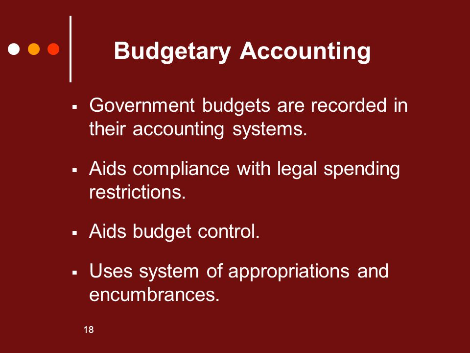 Budgetary Accounting Government budgets are recorded in their accounting systems. Aids compliance with legal spending restrictions.