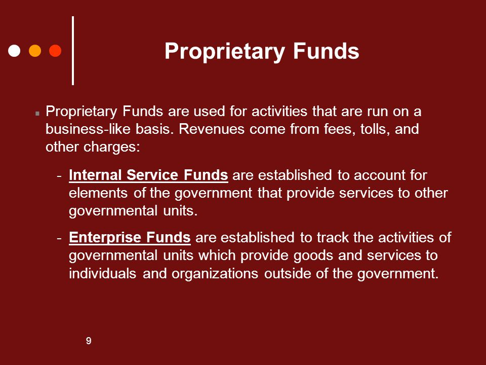 Proprietary Funds Proprietary Funds are used for activities that are run on a. business-like basis. Revenues come from fees, tolls, and.
